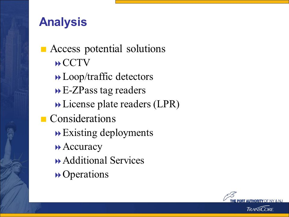 Analysis Access potential solutions CCTV Loop/traffic detectors E-ZPass tag readers License plate readers (LPR) Considerations Existing deployments Accuracy Additional Services Operations
