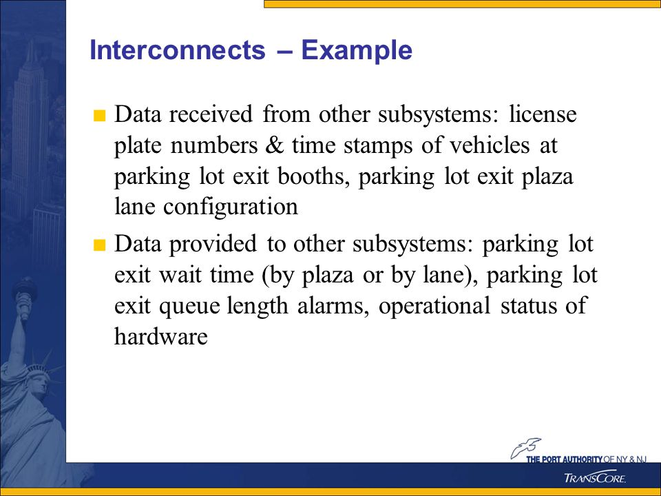 Interconnects – Example Data received from other subsystems: license plate numbers & time stamps of vehicles at parking lot exit booths, parking lot exit plaza lane configuration Data provided to other subsystems: parking lot exit wait time (by plaza or by lane), parking lot exit queue length alarms, operational status of hardware