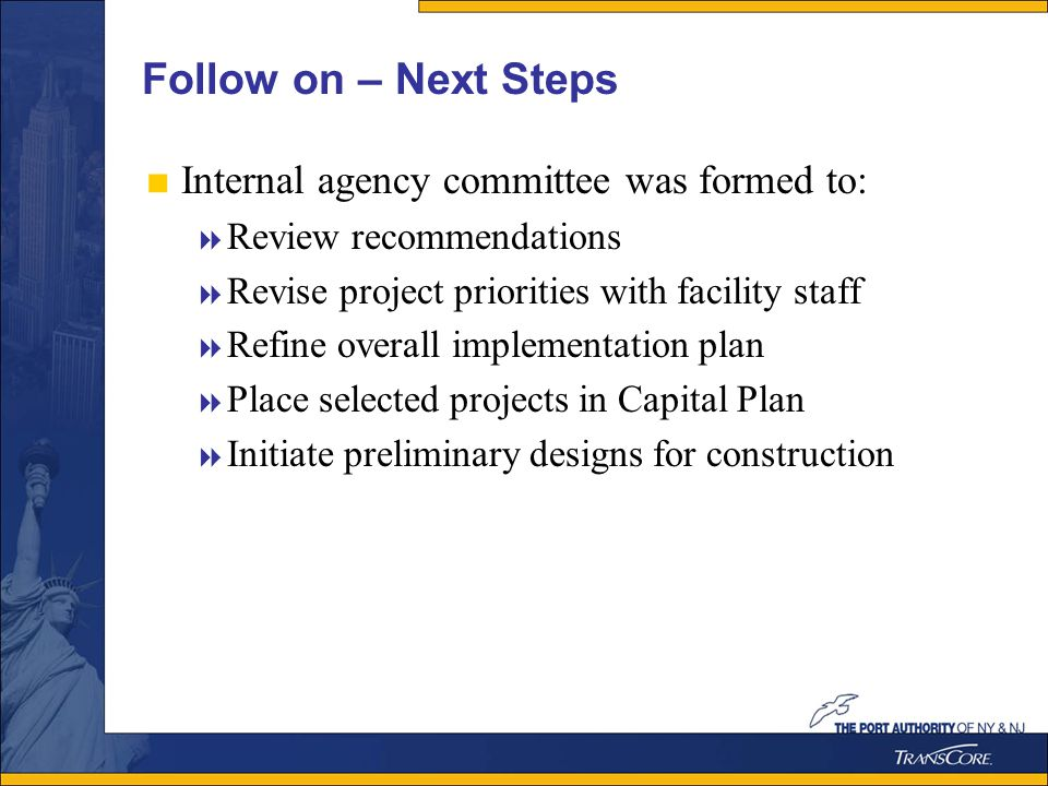 Follow on – Next Steps Internal agency committee was formed to: Review recommendations Revise project priorities with facility staff Refine overall implementation plan Place selected projects in Capital Plan Initiate preliminary designs for construction