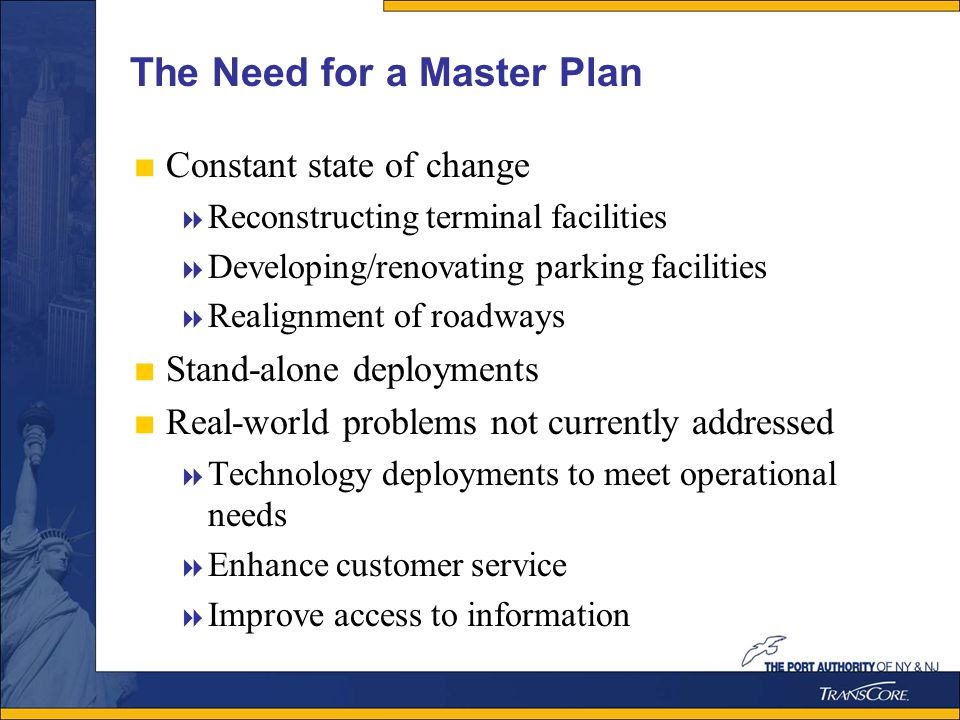 The Need for a Master Plan Constant state of change Reconstructing terminal facilities Developing/renovating parking facilities Realignment of roadways Stand-alone deployments Real-world problems not currently addressed Technology deployments to meet operational needs Enhance customer service Improve access to information