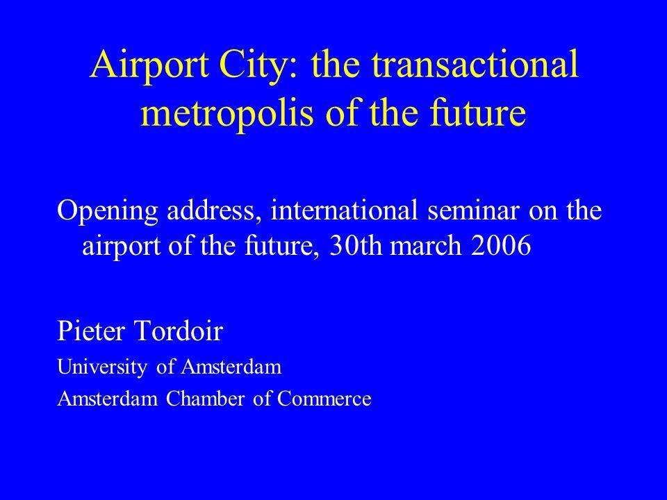 Airport City: the transactional metropolis of the future Opening address, international seminar on the airport of the future, 30th march 2006 Pieter Tordoir University of Amsterdam Amsterdam Chamber of Commerce