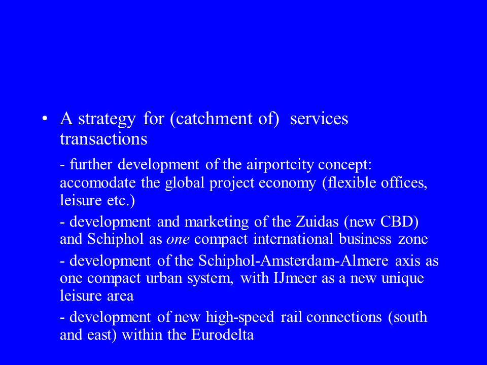 A strategy for (catchment of) services transactions - further development of the airportcity concept: accomodate the global project economy (flexible offices, leisure etc.) - development and marketing of the Zuidas (new CBD) and Schiphol as one compact international business zone - development of the Schiphol-Amsterdam-Almere axis as one compact urban system, with IJmeer as a new unique leisure area - development of new high-speed rail connections (south and east) within the Eurodelta