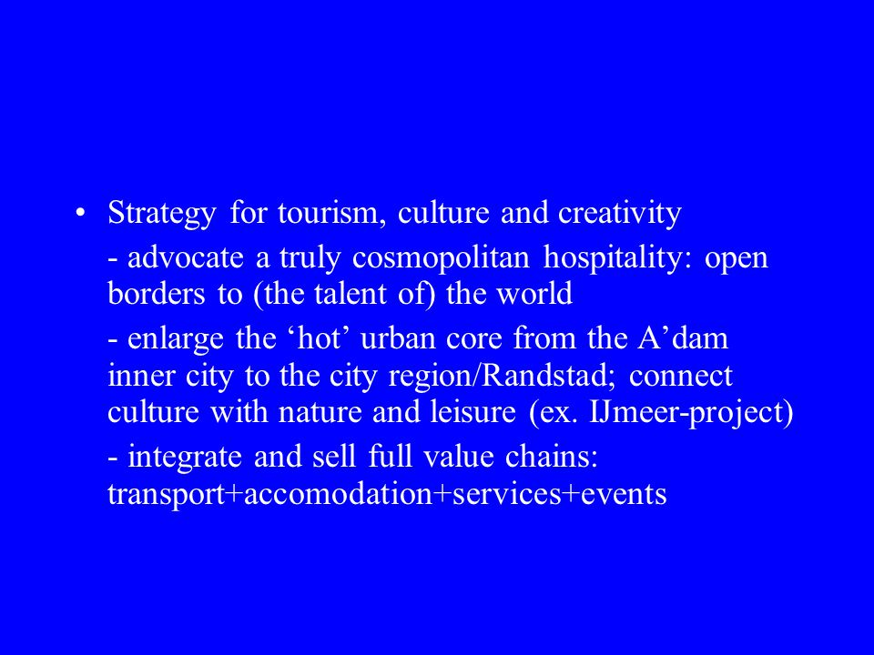 Strategy for tourism, culture and creativity - advocate a truly cosmopolitan hospitality: open borders to (the talent of) the world - enlarge the hot