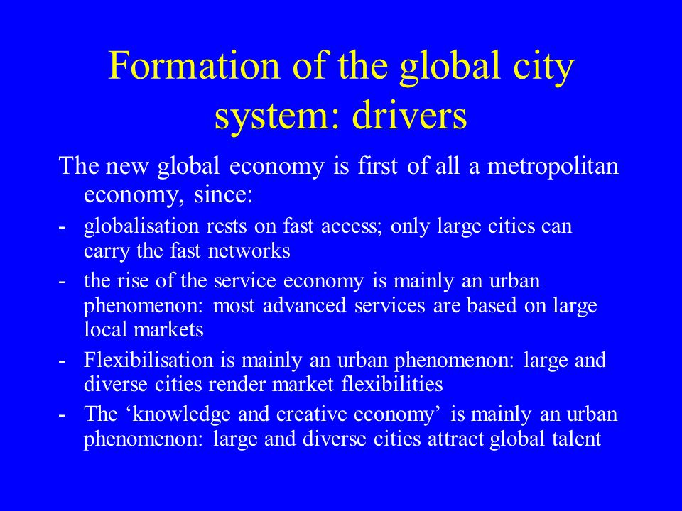 Formation of the global city system: drivers The new global economy is first of all a metropolitan economy, since: -globalisation rests on fast access; only large cities can carry the fast networks -the rise of the service economy is mainly an urban phenomenon: most advanced services are based on large local markets -Flexibilisation is mainly an urban phenomenon: large and diverse cities render market flexibilities -The knowledge and creative economy is mainly an urban phenomenon: large and diverse cities attract global talent