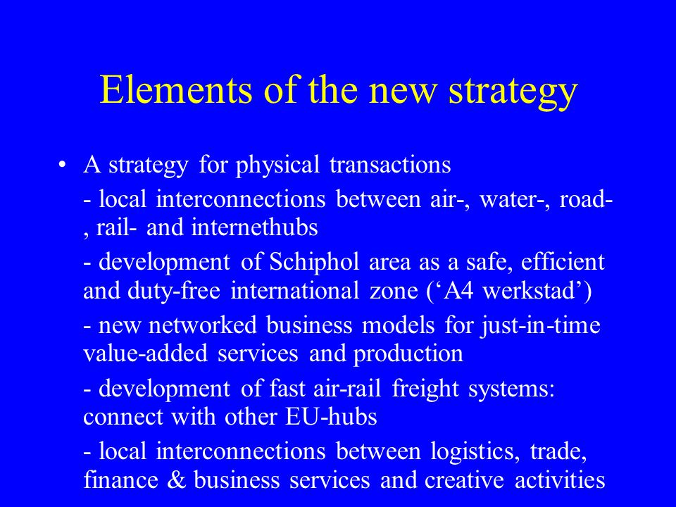 Elements of the new strategy A strategy for physical transactions - local interconnections between air-, water-, road-, rail- and internethubs - development of Schiphol area as a safe, efficient and duty-free international zone (A4 werkstad) - new networked business models for just-in-time value-added services and production - development of fast air-rail freight systems: connect with other EU-hubs - local interconnections between logistics, trade, finance & business services and creative activities