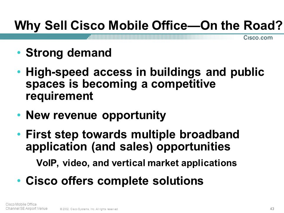 43 © 2002, Cisco Systems, Inc. All rights reserved. Cisco Mobile Office Channel SE Airport Venue Why Sell Cisco Mobile OfficeOn the Road? Strong deman