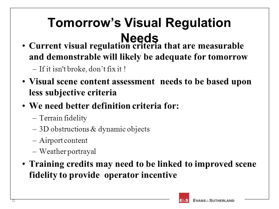 12 Tomorrows Visual Regulation Needs Current visual regulation criteria that are measurable and demonstrable will likely be adequate for tomorrow –If it isn t broke, dont fix it .