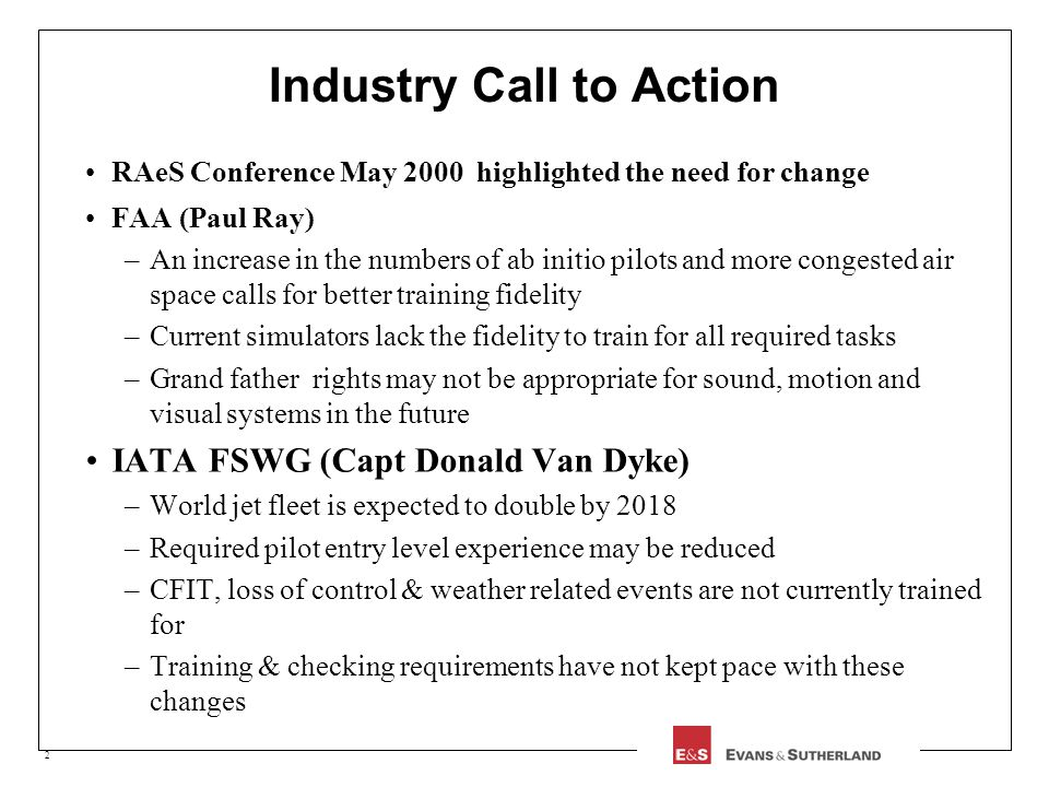 2 Industry Call to Action RAeS Conference May 2000 highlighted the need for change FAA (Paul Ray) –An increase in the numbers of ab initio pilots and more congested air space calls for better training fidelity –Current simulators lack the fidelity to train for all required tasks –Grand father rights may not be appropriate for sound, motion and visual systems in the future IATA FSWG (Capt Donald Van Dyke) –World jet fleet is expected to double by 2018 –Required pilot entry level experience may be reduced –CFIT, loss of control & weather related events are not currently trained for –Training & checking requirements have not kept pace with these changes