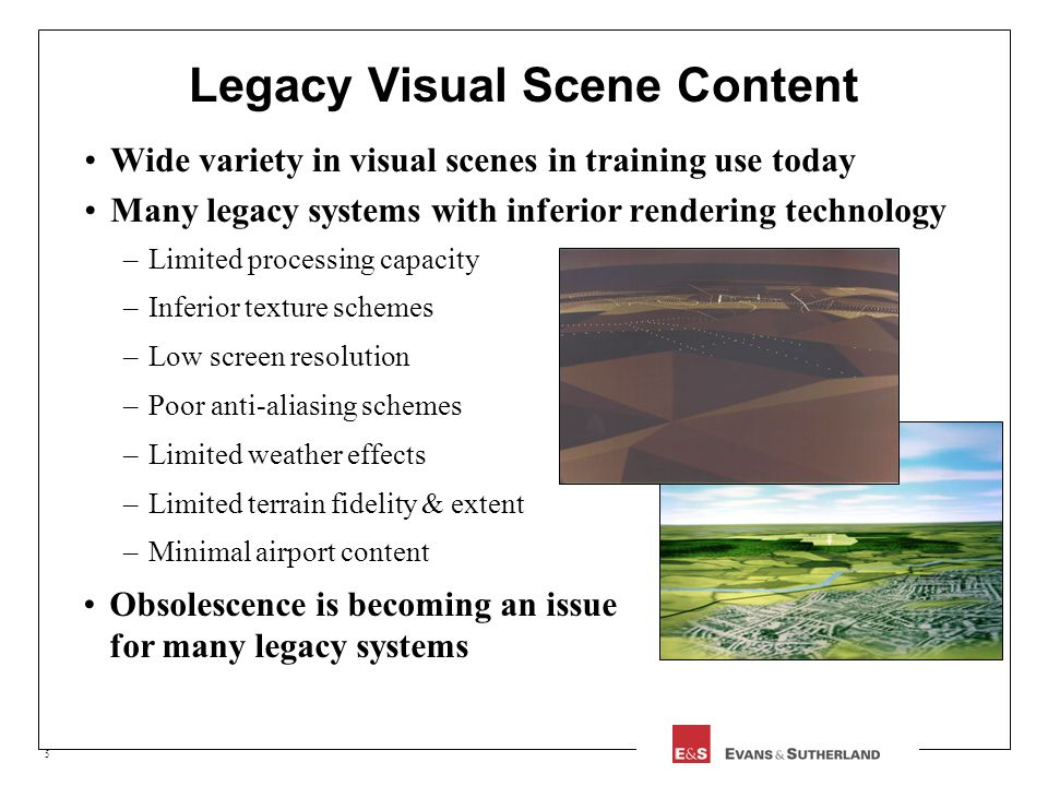 5 Legacy Visual Scene Content Wide variety in visual scenes in training use today Many legacy systems with inferior rendering technology –Limited proc