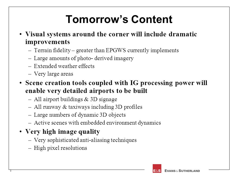 8 Tomorrows Content Visual systems around the corner will include dramatic improvements –Terrain fidelity – greater than EPGWS currently implements –Large amounts of photo- derived imagery –Extended weather effects –Very large areas Scene creation tools coupled with IG processing power will enable very detailed airports to be built –All airport buildings & 3D signage –All runway & taxiways including 3D profiles –Large numbers of dynamic 3D objects –Active scenes with embedded environment dynamics Very high image quality –Very sophisticated anti-aliasing techniques –High pixel resolutions