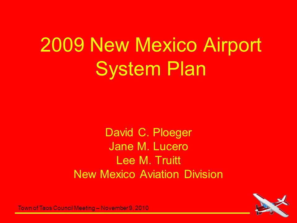 Town of Taos Council Meeting – November 9, 2010 Airport Classification System Taos Regional Airport (SKX) –Classified as a Regional General Aviation Airport –Serves primarily general aviation activity, with a focus on serving business activity including jet and multi-engine aircraft 13 out of 51 study airports are classified as Regional General Aviation Airports –Average number of sponsor employees is between 3 and 4