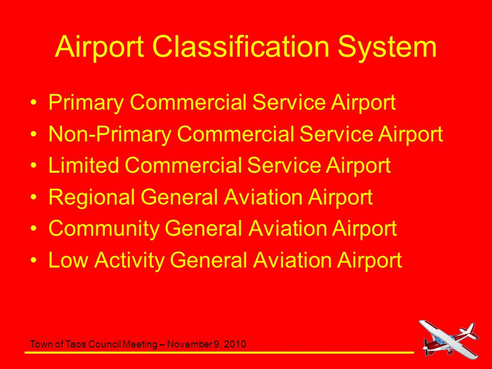 Town of Taos Council Meeting – November 9, 2010 Airport Classification System Primary Commercial Service Airport Non-Primary Commercial Service Airpor