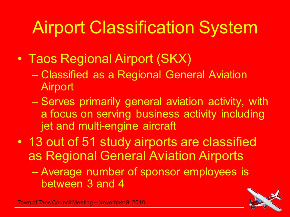 Town of Taos Council Meeting – November 9, 2010 Airport Classification System Taos Regional Airport (SKX) –Classified as a Regional General Aviation A