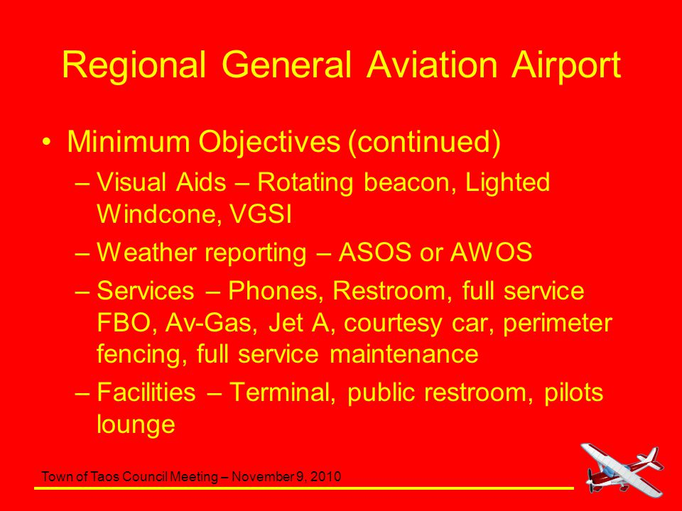 Town of Taos Council Meeting – November 9, 2010 Regional General Aviation Airport Minimum Objectives (continued) –Visual Aids – Rotating beacon, Light