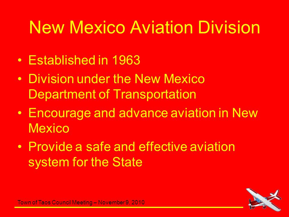 Town of Taos Council Meeting – November 9, 2010 New Mexico Aviation Division Coordinates and administers state and federal grants for improving the aviation infrastructure Provides planning and technical support in developing and maintaining the States airports and other elements of the aviation system Conducts pilot seminars dealing with safety issues Publishes the New Mexico Aeronautical Chart Perform regulatory and compliance inspections Responsible for the registration of all aircraft based in New Mexico and for the licensing of aircraft dealers.