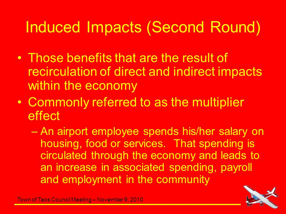Town of Taos Council Meeting – November 9, 2010 Induced Impacts (Second Round) Those benefits that are the result of recirculation of direct and indirect impacts within the economy Commonly referred to as the multiplier effect –An airport employee spends his/her salary on housing, food or services.