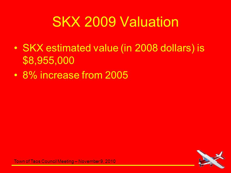 Town of Taos Council Meeting – November 9, 2010 SKX 2009 Valuation SKX estimated value (in 2008 dollars) is $8,955,000 8% increase from 2005