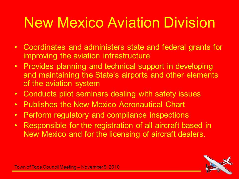 Town of Taos Council Meeting – November 9, 2010 New Mexico Aviation Division Work with 54 publically owned public-use airports (we do not provide funding to the ABQ Sunport) 3 privately owned public-use airports 4 public-use heliports