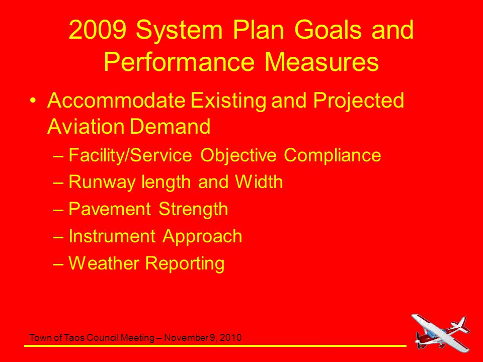 Town of Taos Council Meeting – November 9, 2010 2009 System Plan Goals and Performance Measures Accommodate Existing and Projected Aviation Demand –Facility/Service Objective Compliance –Runway length and Width –Pavement Strength –Instrument Approach –Weather Reporting