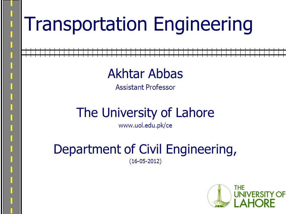 Transportation Engineering Akhtar Abbas Assistant Professor The University of Lahore www.uol.edu.pk/ce Department of Civil Engineering, (16-05-2012)