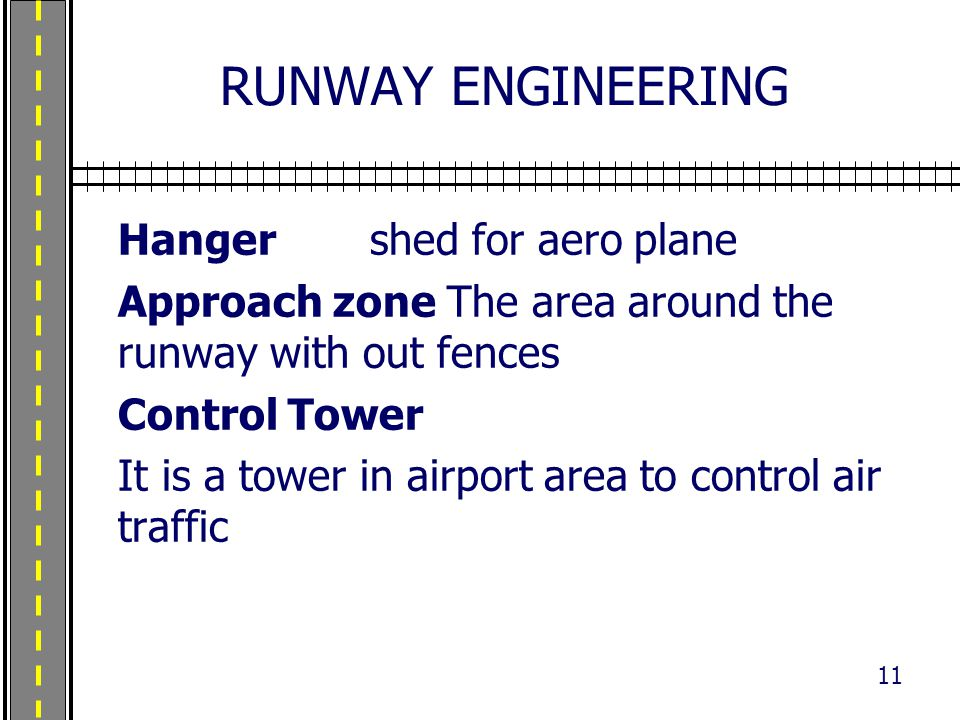 RUNWAY ENGINEERING Hangershed for aero plane Approach zone The area around the runway with out fences Control Tower It is a tower in airport area to c
