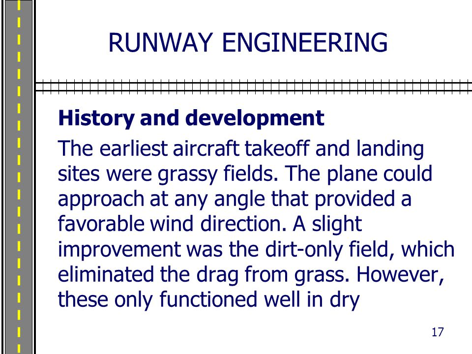 RUNWAY ENGINEERING History and development The earliest aircraft takeoff and landing sites were grassy fields. The plane could approach at any angle t