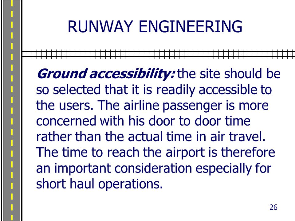 RUNWAY ENGINEERING Ground accessibility: the site should be so selected that it is readily accessible to the users. The airline passenger is more conc