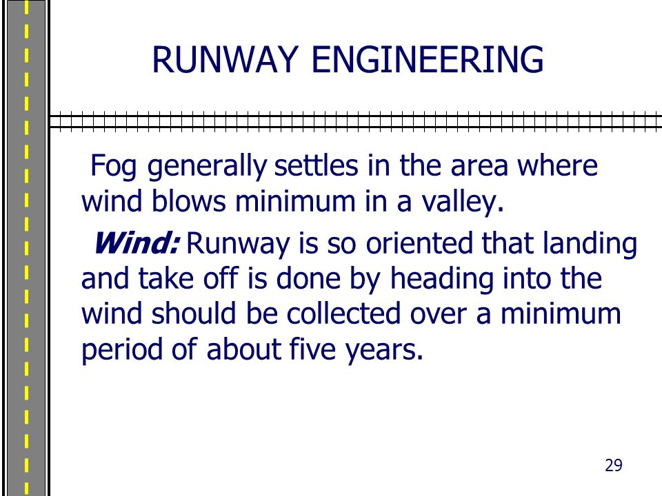 RUNWAY ENGINEERING Fog generally settles in the area where wind blows minimum in a valley. Wind: Runway is so oriented that landing and take off is do