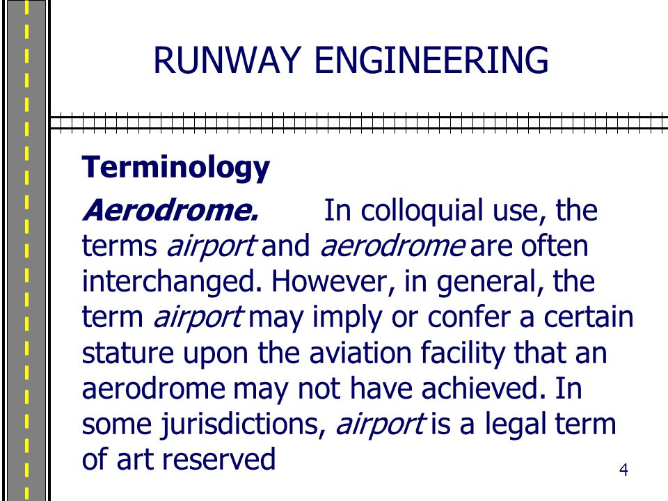 RUNWAY ENGINEERING Terminology Aerodrome. In colloquial use, the terms airport and aerodrome are often interchanged. However, in general, the term air