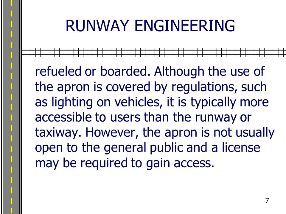 RUNWAY ENGINEERING refueled or boarded. Although the use of the apron is covered by regulations, such as lighting on vehicles, it is typically more ac