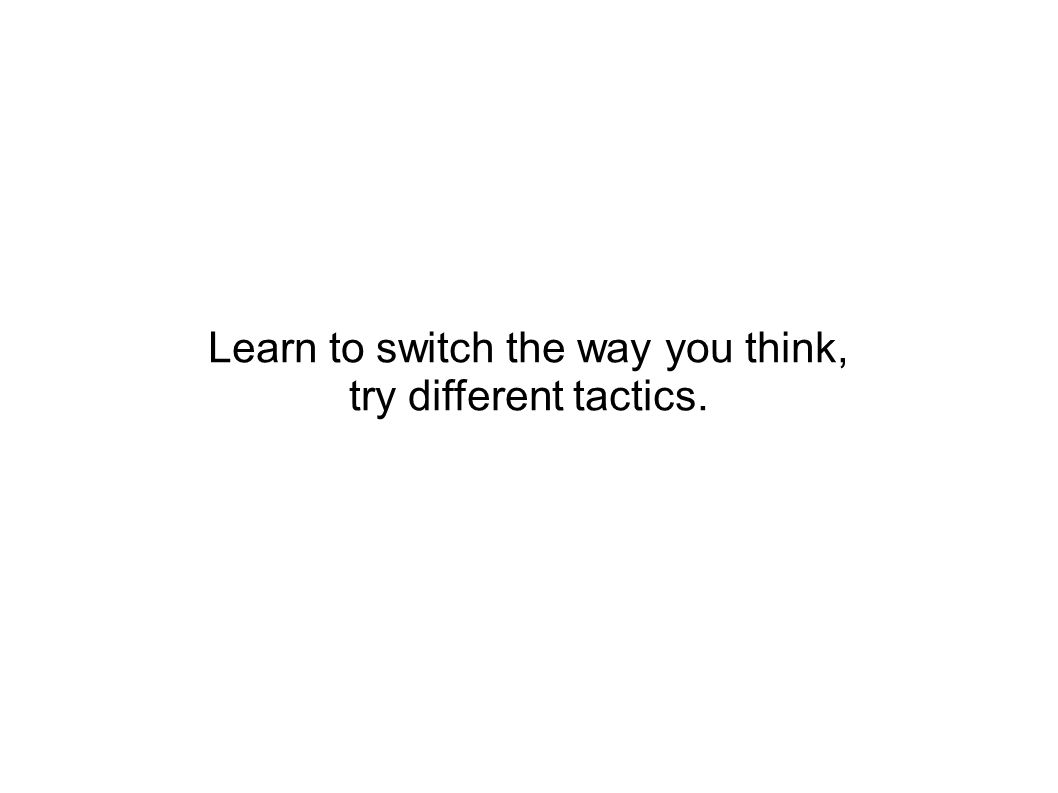 Learn to switch the way you think, try different tactics.