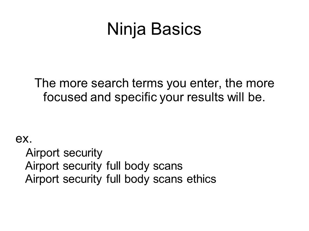 Ninja Basics The more search terms you enter, the more focused and specific your results will be.