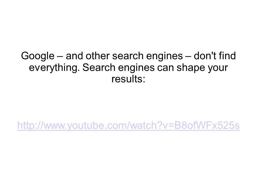 Google – and other search engines – don't find everything. Search engines can shape your results: http://www.youtube.com/watch?v=B8ofWFx525s