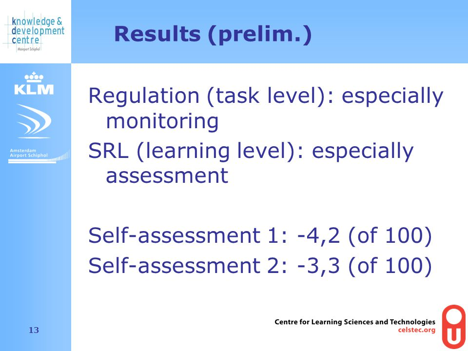 Amsterdam Airport Schiphol 13 Results (prelim.) Regulation (task level): especially monitoring SRL (learning level): especially assessment Self-assessment 1: -4,2 (of 100) Self-assessment 2: -3,3 (of 100)