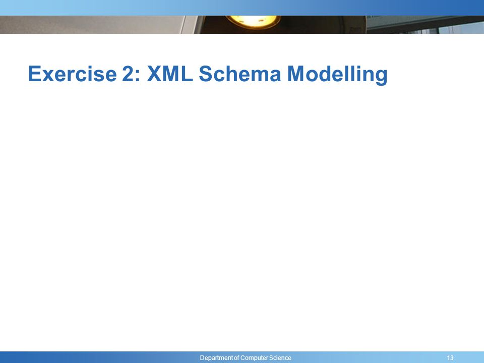 Department of Computer Science Exercise 2: XML Schema Modelling 13