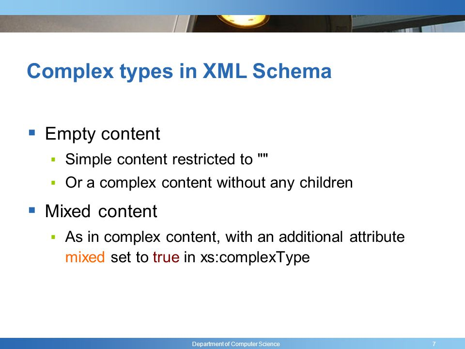 Department of Computer Science Complex types in XML Schema Empty content Simple content restricted to Or a complex content without any children Mixed content As in complex content, with an additional attribute mixed set to true in xs:complexType 7