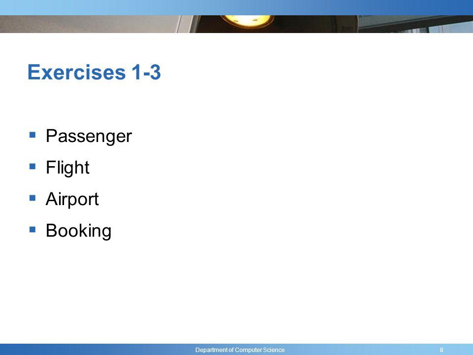 Department of Computer Science Exercises 1-3 Passenger: name, address, passport number Flight: ID, number of seats, date, origin, dest Airport: name, code, tax value Booking: credit card, flight, passenger 9