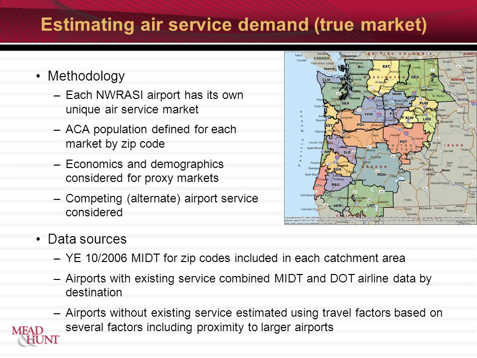 Estimating air service demand (true market) Methodology –Each NWRASI airport has its own unique air service market –ACA population defined for each market by zip code –Economics and demographics considered for proxy markets –Competing (alternate) airport service considered Data sources –YE 10/2006 MIDT for zip codes included in each catchment area –Airports with existing service combined MIDT and DOT airline data by destination –Airports without existing service estimated using travel factors based on several factors including proximity to larger airports