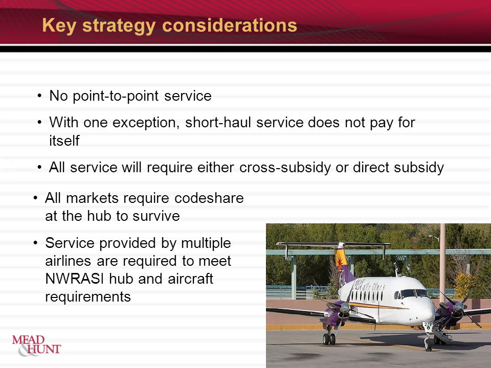 Key strategy considerations No point-to-point service With one exception, short-haul service does not pay for itself All service will require either cross-subsidy or direct subsidy All markets require codeshare at the hub to survive Service provided by multiple airlines are required to meet NWRASI hub and aircraft requirements