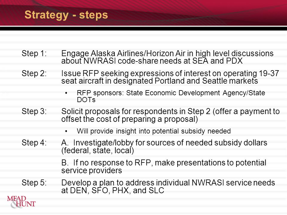 Strategy - steps Step 1:Engage Alaska Airlines/Horizon Air in high level discussions about NWRASI code-share needs at SEA and PDX Step 2: Issue RFP seeking expressions of interest on operating 19-37 seat aircraft in designated Portland and Seattle markets RFP sponsors: State Economic Development Agency/State DOTs Step 3:Solicit proposals for respondents in Step 2 (offer a payment to offset the cost of preparing a proposal) Will provide insight into potential subsidy needed Step 4:A.