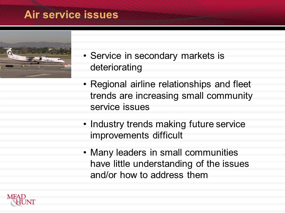 Air service issues Service in secondary markets is deteriorating Regional airline relationships and fleet trends are increasing small community service issues Industry trends making future service improvements difficult Many leaders in small communities have little understanding of the issues and/or how to address them