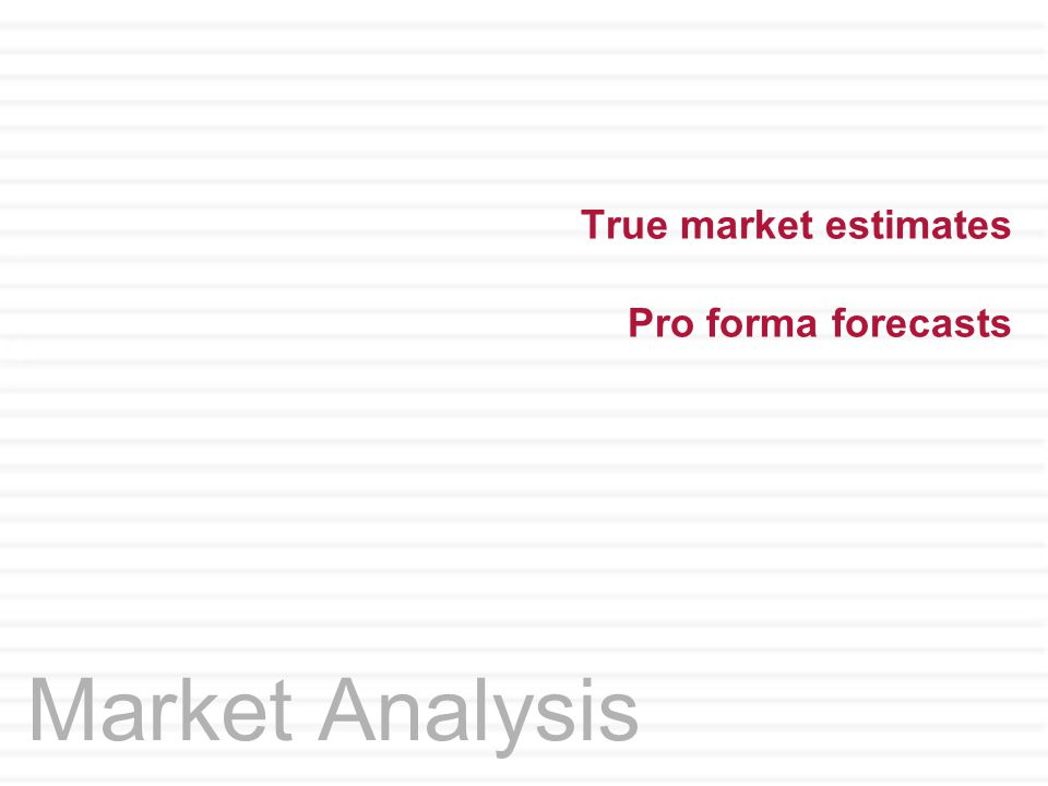 True market estimates Pro forma forecasts Market Analysis