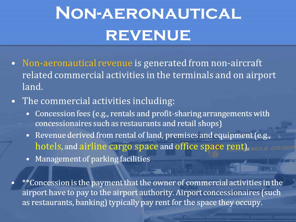Non-aeronautical revenue Non-aeronautical revenue is generated from non-aircraft related commercial activities in the terminals and on airport land. T