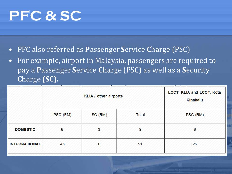 PFC & SC PFC also referred as Passenger Service Charge (PSC) For example, airport in Malaysia, passengers are required to pay a Passenger Service Char