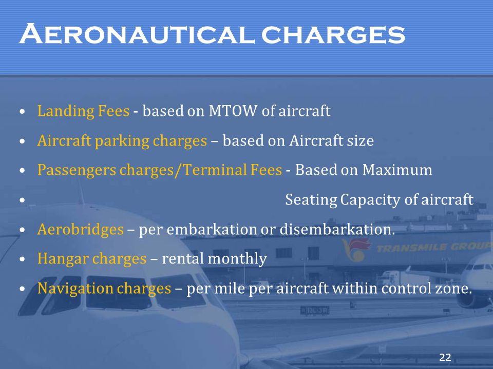 22 Aeronautical charges Landing Fees - based on MTOW of aircraft Aircraft parking charges – based on Aircraft size Passengers charges/Terminal Fees -