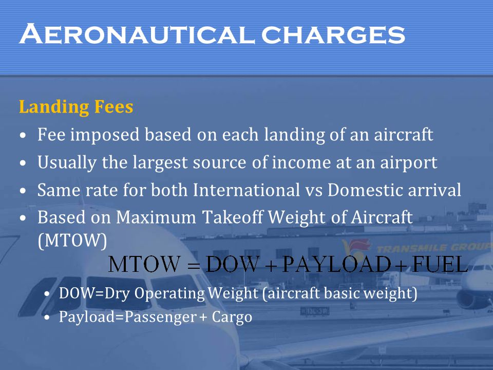 Aeronautical charges Landing Fees Fee imposed based on each landing of an aircraft Usually the largest source of income at an airport Same rate for bo