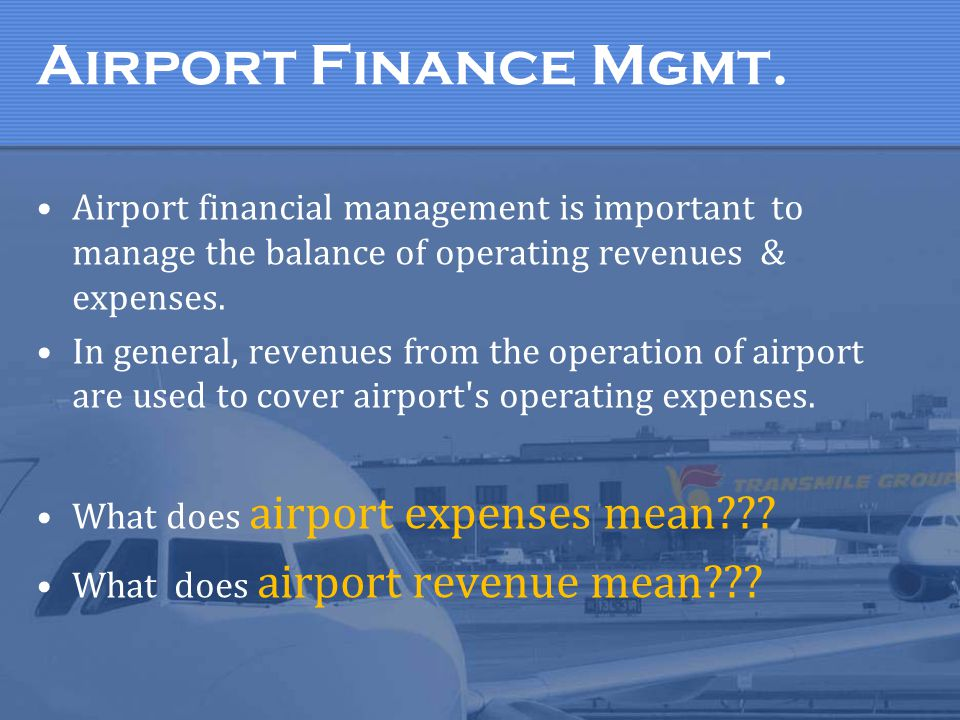 Airport Finance Mgmt. Airport financial management is important to manage the balance of operating revenues & expenses. In general, revenues from the
