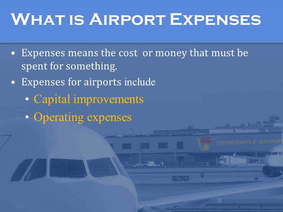 What is Airport Expenses Expenses means the cost or money that must be spent for something. Expenses for airports include Capital improvements Operati