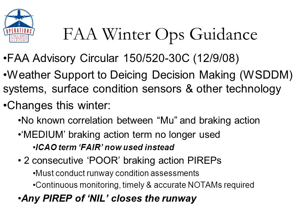 FAA Winter Ops Guidance FAA Advisory Circular 150/520-30C (12/9/08) Weather Support to Deicing Decision Making (WSDDM) systems, surface condition sensors & other technology Changes this winter: No known correlation between Mu and braking action MEDIUM braking action term no longer used ICAO term FAIR now used instead 2 consecutive POOR braking action PIREPs Must conduct runway condition assessments Continuous monitoring, timely & accurate NOTAMs required Any PIREP of NIL closes the runway