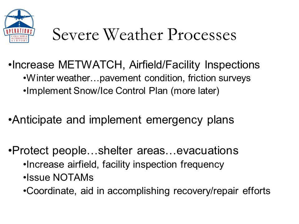 Weather Impacts Low Ceilings and Visibilities Maintenance coordination – generators for Cat II/III ILS Airfield lighting, NAVAIDs, approach lighting Other airports….divert flow & parking, ramp space Vehicular traffic flow, public safety Passenger overflow/security and public safety issues Precipitation Airside Ponding, taxiway and runway friction/safety Airfield marking/lighting Landside Vehicle/pedestrian traffic safety Physical plant impacts